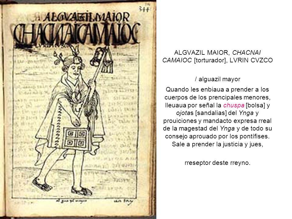 ALGVAZIL MAIOR, CHACNAI CAMAIOC [torturador], LVRIN CVZCO / alguazil mayor Quando les enbiaua a prender a los cuerpos de los prencipales menores, lleuaua por señal la chuspa [bolsa] y ojotas [sandalias] del Ynga y prouiciones y mandacto expresa rreal de la magestad del Ynga y de todo su consejo aprouado por los pontífises.